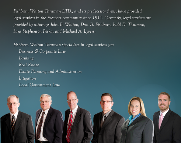 Fishburn Whiton Thruman LTD., and its predecessor firms, have provided legal services in the Freeport community since 1911. Currently, legal services are provided by Attorneys John B. Whiton, Dan G. Fishburn, Judd D. Thruman, and Woodruff Burt. Fishburn Whiton Thruman specializes in legal services for: Business & Corporate Law Banking Real Estate Estate Planning and Administration, Litigation Local Government Law